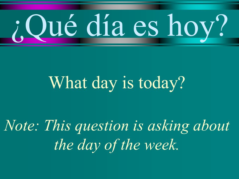 ¿Qué día es hoy What day is today Note: This question is asking about the day of the week.