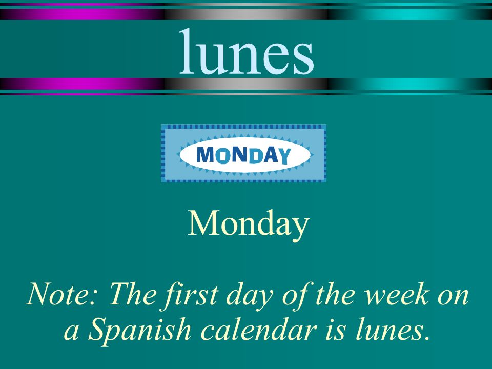 lunes Monday Note: The first day of the week on a Spanish calendar is lunes.