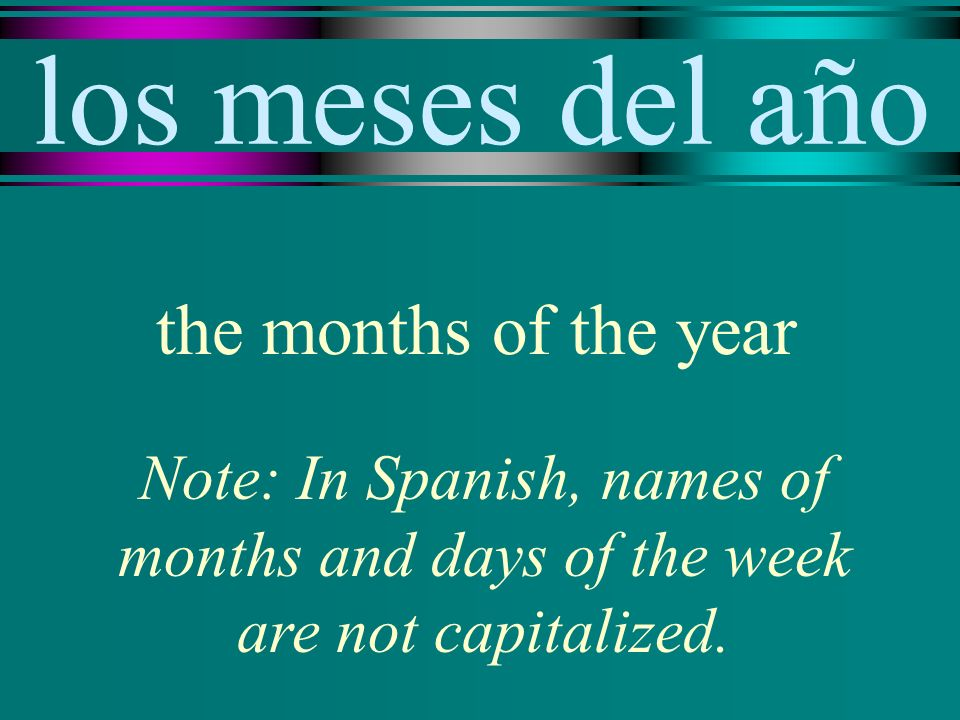 los meses del año the months of the year Note: In Spanish, names of months and days of the week are not capitalized.