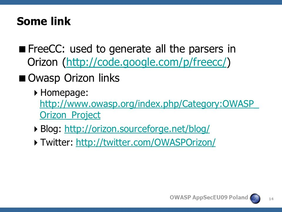 14 OWASP AppSecEU09 Poland Some link FreeCC: used to generate all the parsers in Orizon (http://code.google.com/p/freecc/)http://code.google.com/p/freecc/ Owasp Orizon links Homepage: http://www.owasp.org/index.php/Category:OWASP_ Orizon_Project http://www.owasp.org/index.php/Category:OWASP_ Orizon_Project Blog: http://orizon.sourceforge.net/blog/http://orizon.sourceforge.net/blog/ Twitter: http://twitter.com/OWASPOrizon/http://twitter.com/OWASPOrizon/