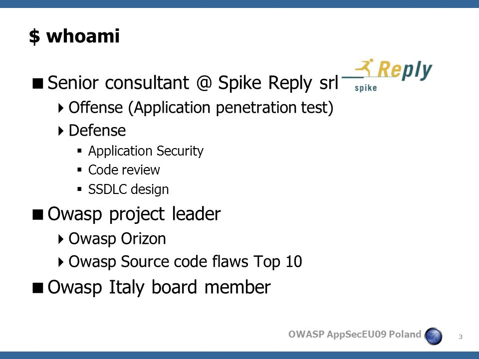 3 OWASP AppSecEU09 Poland $ whoami Senior consultant @ Spike Reply srl Offense (Application penetration test) Defense Application Security Code review SSDLC design Owasp project leader Owasp Orizon Owasp Source code flaws Top 10 Owasp Italy board member