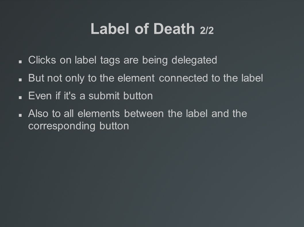 Label of Death 2/2 Clicks on label tags are being delegated But not only to the element connected to the label Even if it s a submit button Also to all elements between the label and the corresponding button