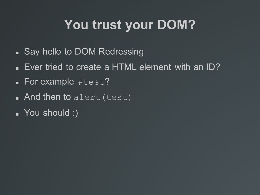 You trust your DOM. Say hello to DOM Redressing Ever tried to create a HTML element with an ID.