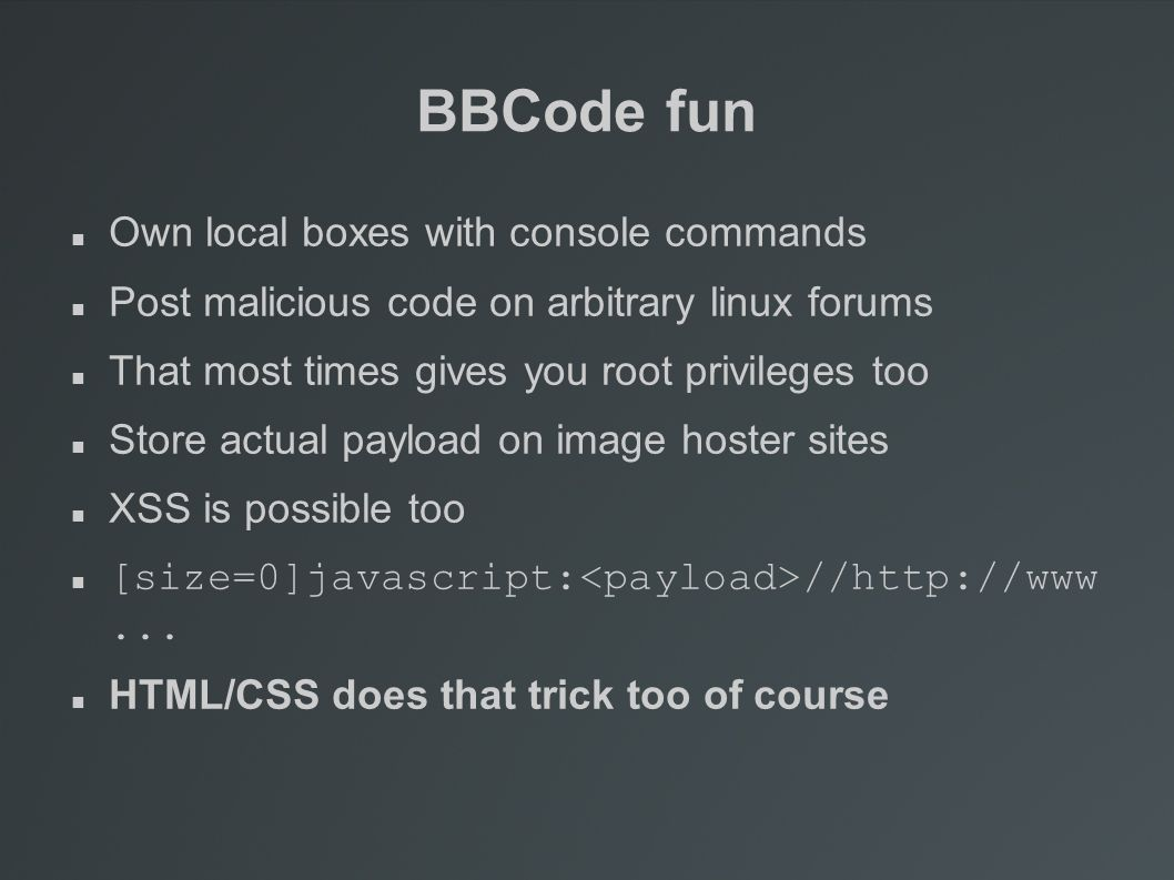 BBCode fun Own local boxes with console commands Post malicious code on arbitrary linux forums That most times gives you root privileges too Store actual payload on image hoster sites XSS is possible too [size=0]javascript: //http://www...