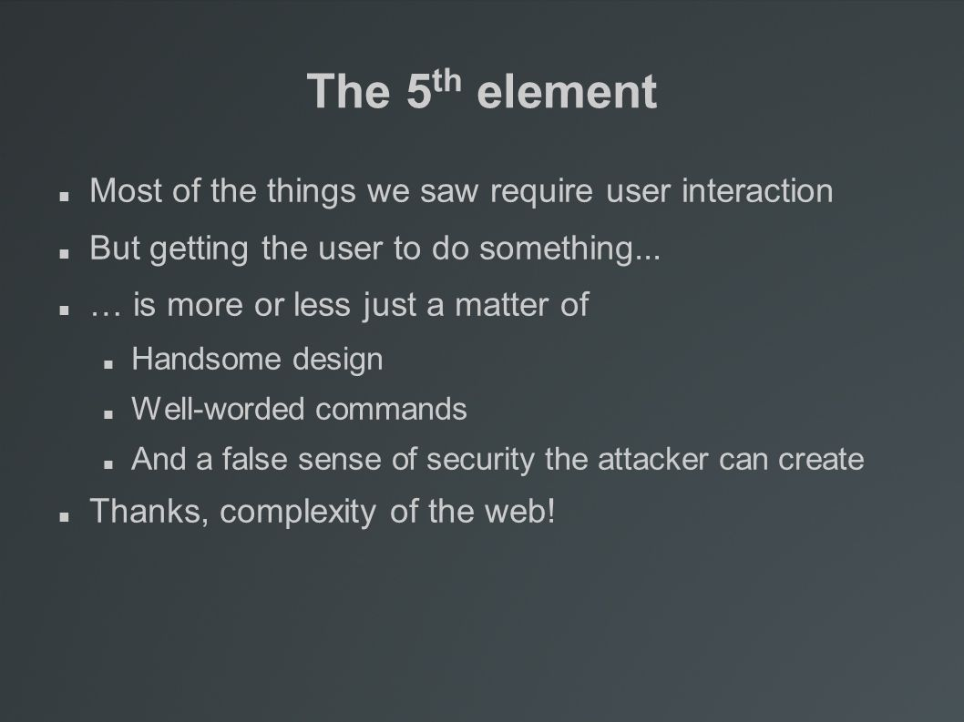 The 5 th element Most of the things we saw require user interaction But getting the user to do something...