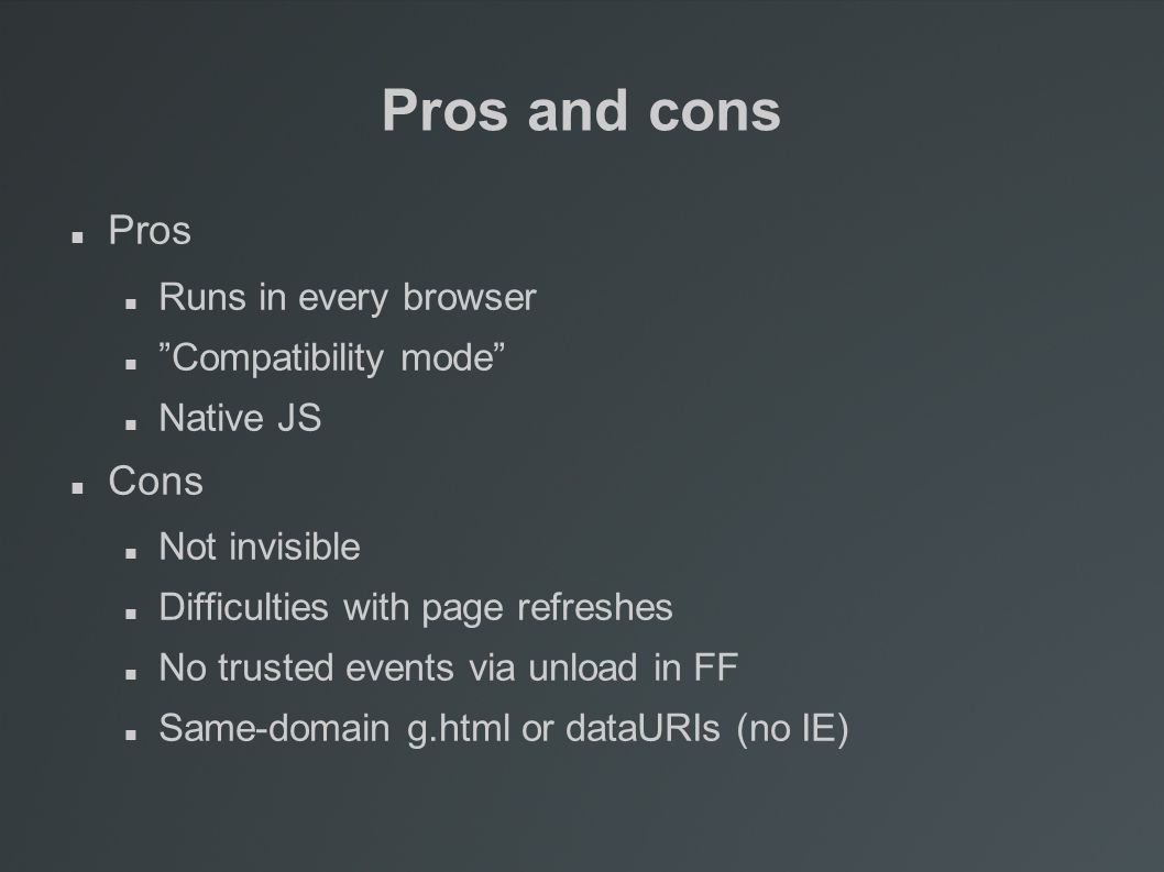 Pros and cons Pros Runs in every browser Compatibility mode Native JS Cons Not invisible Difficulties with page refreshes No trusted events via unload in FF Same-domain g.html or dataURIs (no IE)