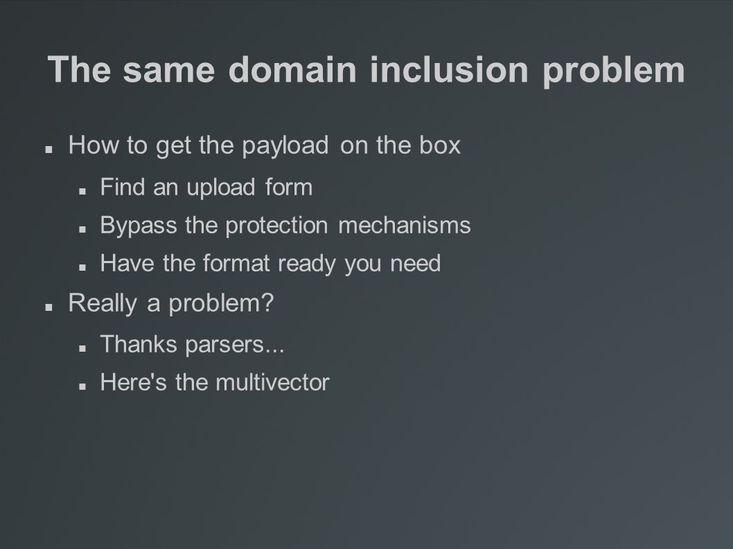 The same domain inclusion problem How to get the payload on the box Find an upload form Bypass the protection mechanisms Have the format ready you need Really a problem.