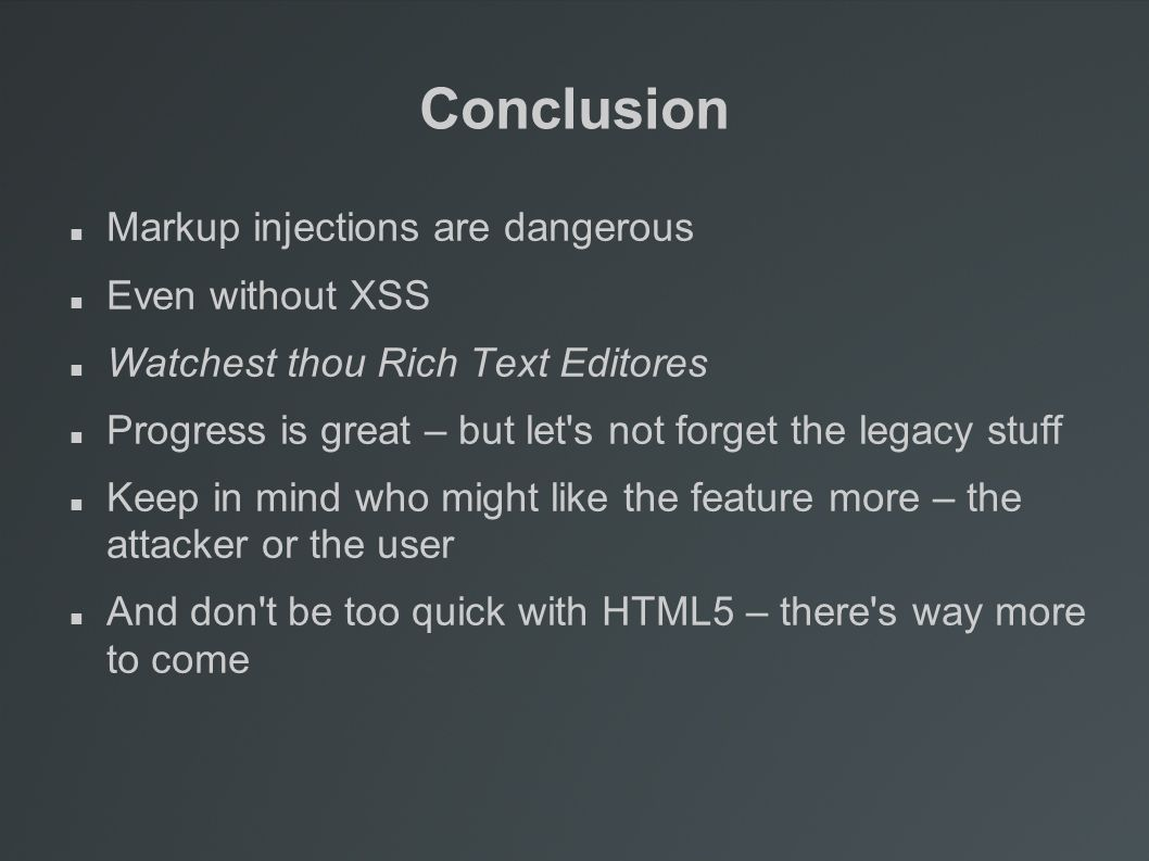Conclusion Markup injections are dangerous Even without XSS Watchest thou Rich Text Editores Progress is great – but let s not forget the legacy stuff Keep in mind who might like the feature more – the attacker or the user And don t be too quick with HTML5 – there s way more to come