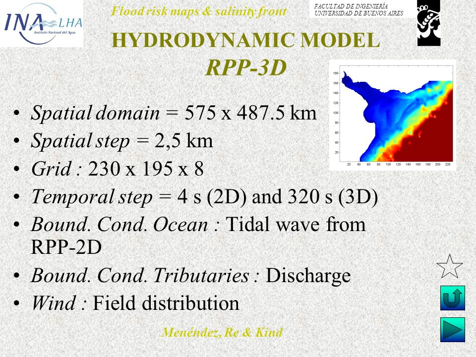 Menéndez, Re & Kind Flood risk maps & salinity front FACULTAD DE INGENIERÍA UNIVERSIDAD DE BUENOS AIRES HYDRODYNAMIC MODEL RPP-3D Spatial domain = 575 x 487.5 km Spatial step = 2,5 km Grid : 230 x 195 x 8 Temporal step = 4 s (2D) and 320 s (3D) Bound.