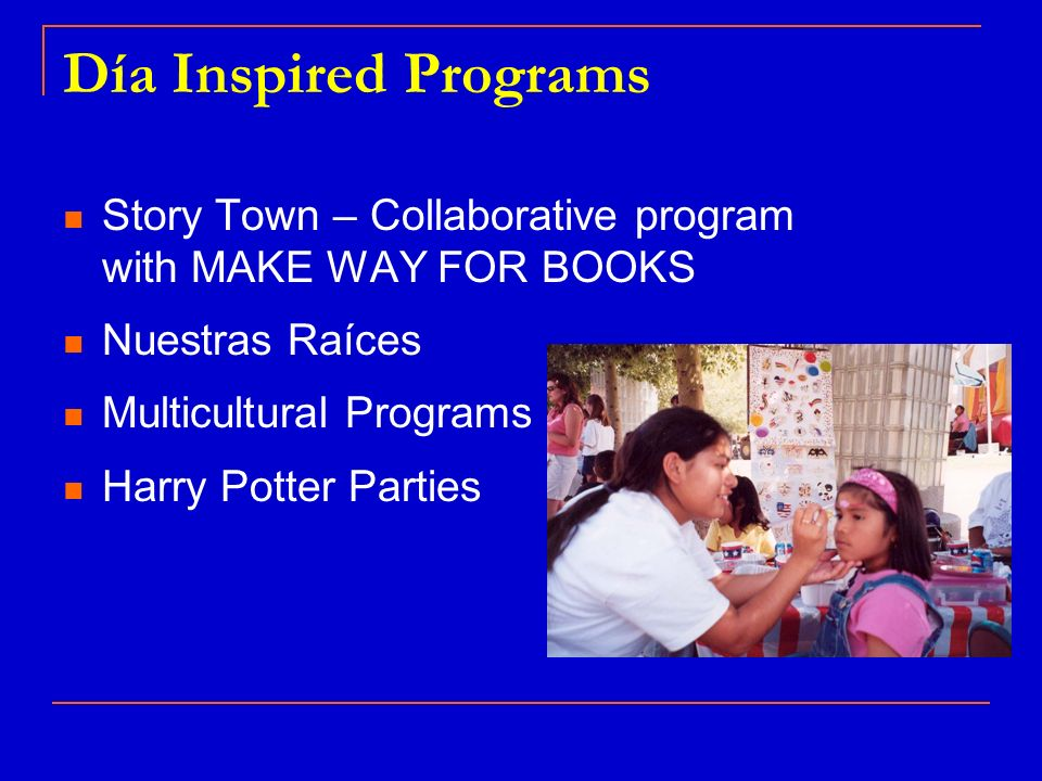 Día Inspired Programs Story Town – Collaborative program with MAKE WAY FOR BOOKS Nuestras Raíces Multicultural Programs Harry Potter Parties