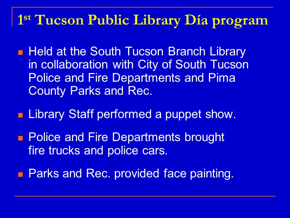 1 st Tucson Public Library Día program Held at the South Tucson Branch Library in collaboration with City of South Tucson Police and Fire Departments and Pima County Parks and Rec.
