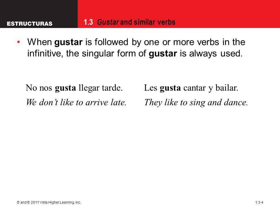 1.3 Gustar and similar verbs © and ® 2011 Vista Higher Learning, Inc.1.3-4 When gustar is followed by one or more verbs in the infinitive, the singular form of gustar is always used.