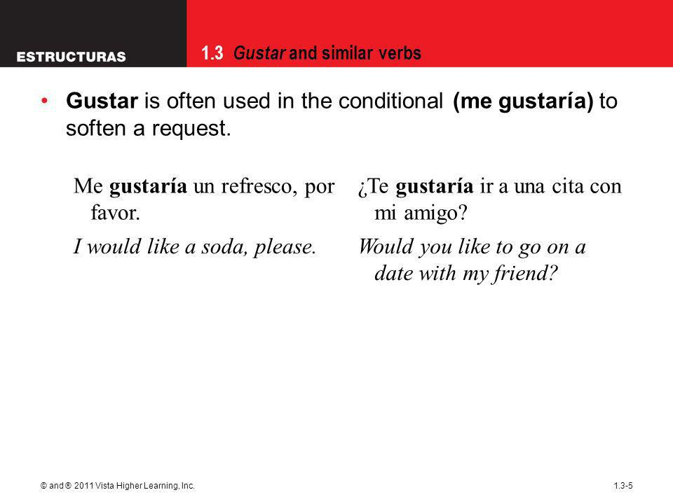 1.3 Gustar and similar verbs © and ® 2011 Vista Higher Learning, Inc.1.3-5 Gustar is often used in the conditional (me gustaría) to soften a request.