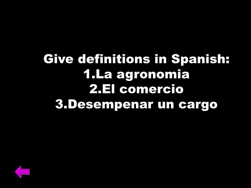 Give definitions in Spanish: 1.La agronomia 2.El comercio 3.Desempenar un cargo