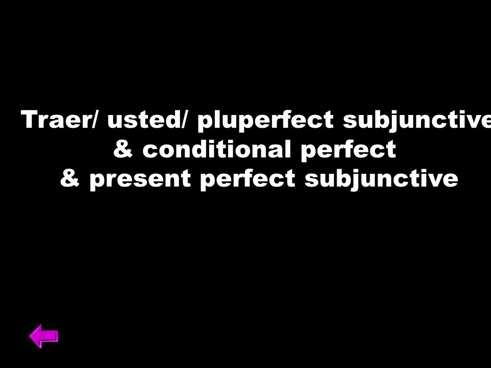 Traer/ usted/ pluperfect subjunctive & conditional perfect & present perfect subjunctive