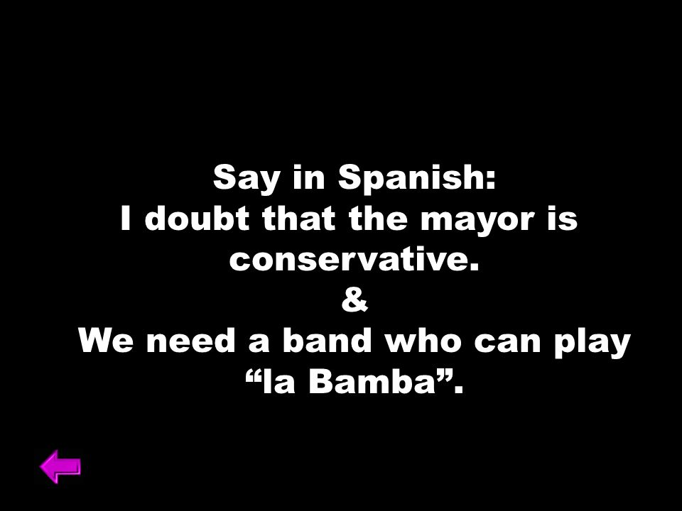 Say in Spanish: I doubt that the mayor is conservative. & We need a band who can play la Bamba.