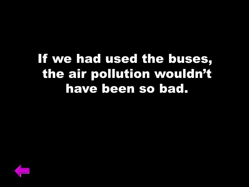 If we had used the buses, the air pollution wouldnt have been so bad.