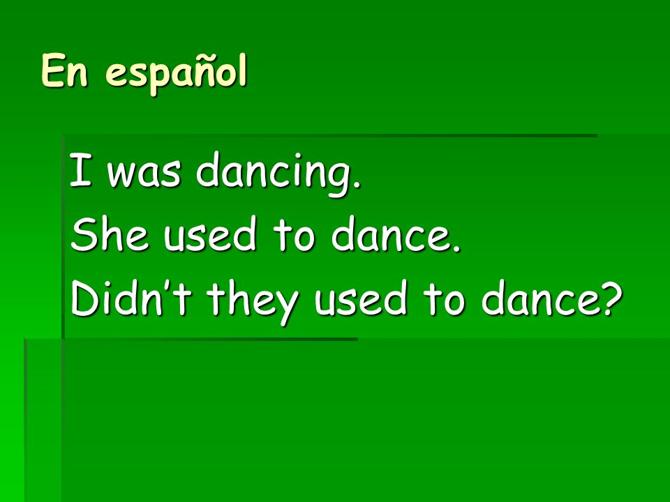 En español I was dancing. She used to dance. Didnt they used to dance