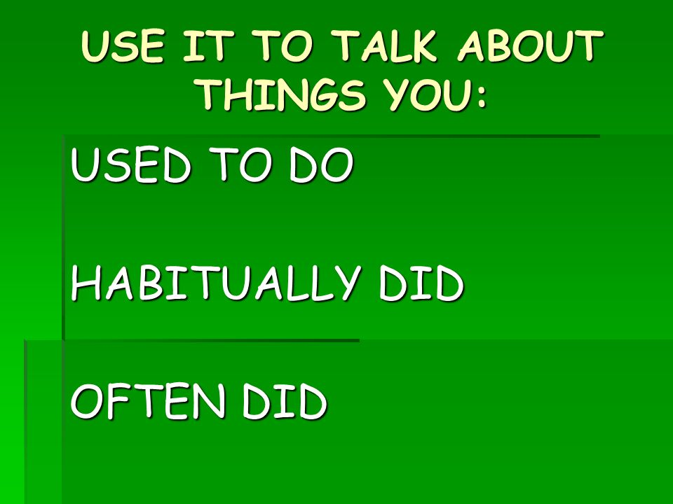 USE IT TO TALK ABOUT THINGS YOU: USED TO DO HABITUALLY DID OFTEN DID