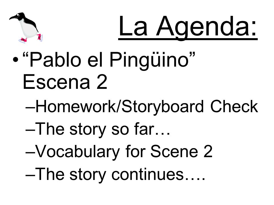 La Agenda: Pablo el Pingüino Escena 2 –Homework/Storyboard Check –The story so far… –Vocabulary for Scene 2 –The story continues….