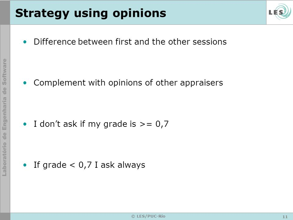 11 © LES/PUC-Rio Strategy using opinions Difference between first and the other sessions Complement with opinions of other appraisers I dont ask if my grade is >= 0,7 If grade < 0,7 I ask always