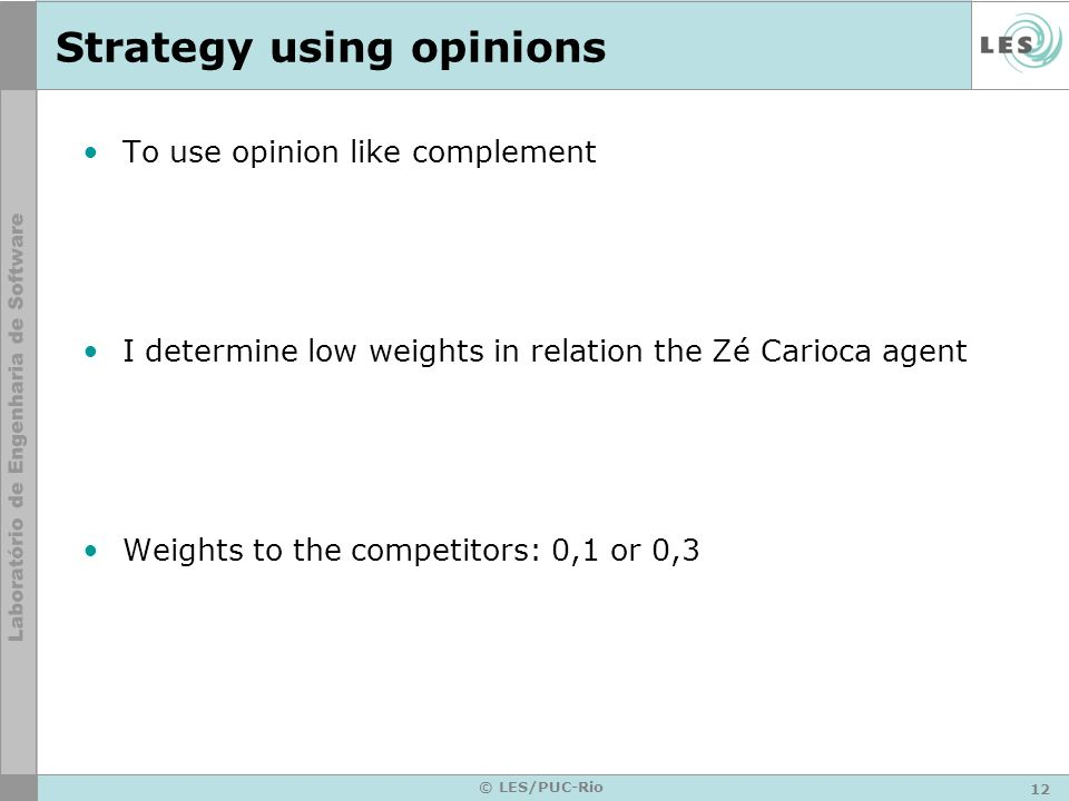 12 © LES/PUC-Rio Strategy using opinions To use opinion like complement I determine low weights in relation the Zé Carioca agent Weights to the competitors: 0,1 or 0,3