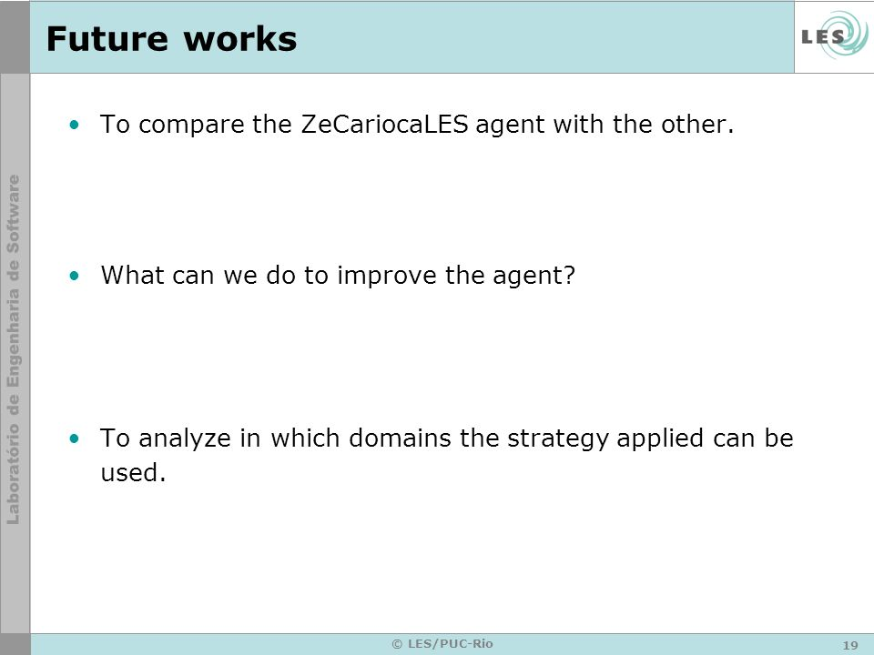 19 © LES/PUC-Rio Future works To compare the ZeCariocaLES agent with the other.