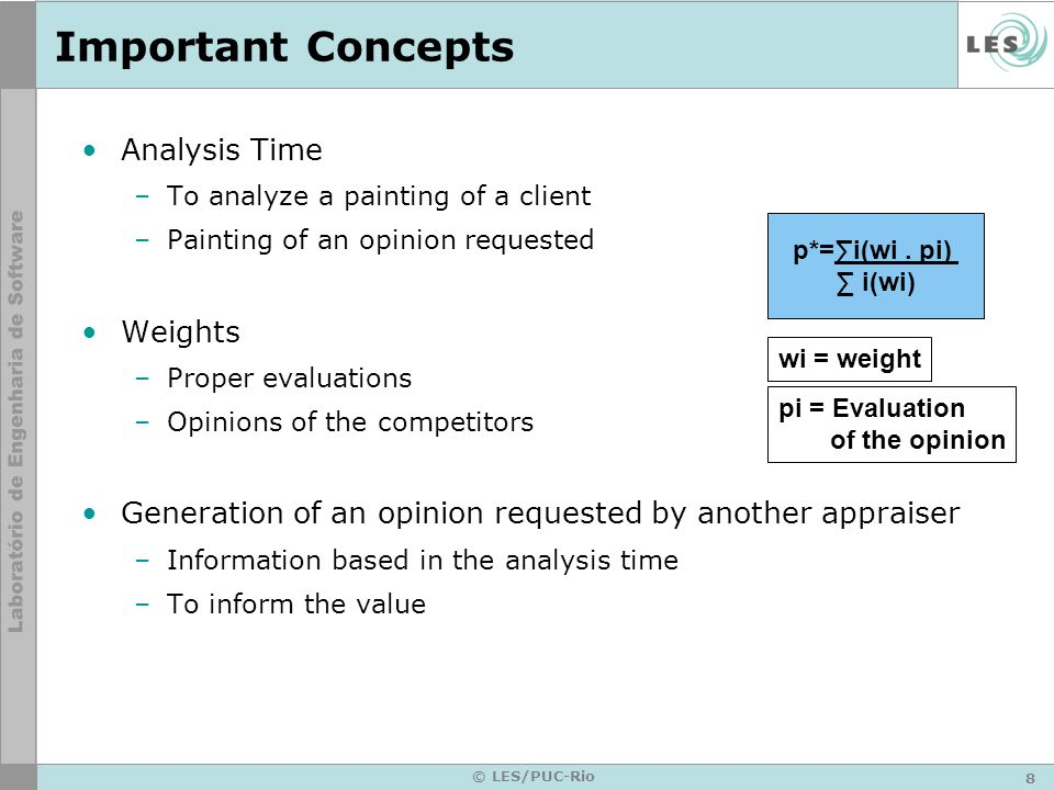8 © LES/PUC-Rio Important Concepts Analysis Time –To analyze a painting of a client –Painting of an opinion requested Weights –Proper evaluations –Opinions of the competitors Generation of an opinion requested by another appraiser –Information based in the analysis time –To inform the value p*=i(wi.