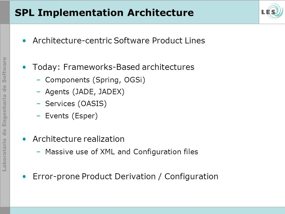 SPL Implementation Architecture Architecture-centric Software Product Lines Today: Frameworks-Based architectures –Components (Spring, OGSi) –Agents (JADE, JADEX) –Services (OASIS) –Events (Esper) Architecture realization –Massive use of XML and Configuration files Error-prone Product Derivation / Configuration