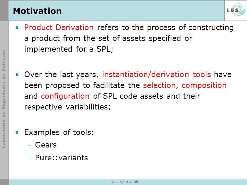 © LES/PUC-Rio Motivation Product Derivation refers to the process of constructing a product from the set of assets specified or implemented for a SPL; Over the last years, instantiation/derivation tools have been proposed to facilitate the selection, composition and configuration of SPL code assets and their respective variabilities; Examples of tools: –Gears –Pure::variants