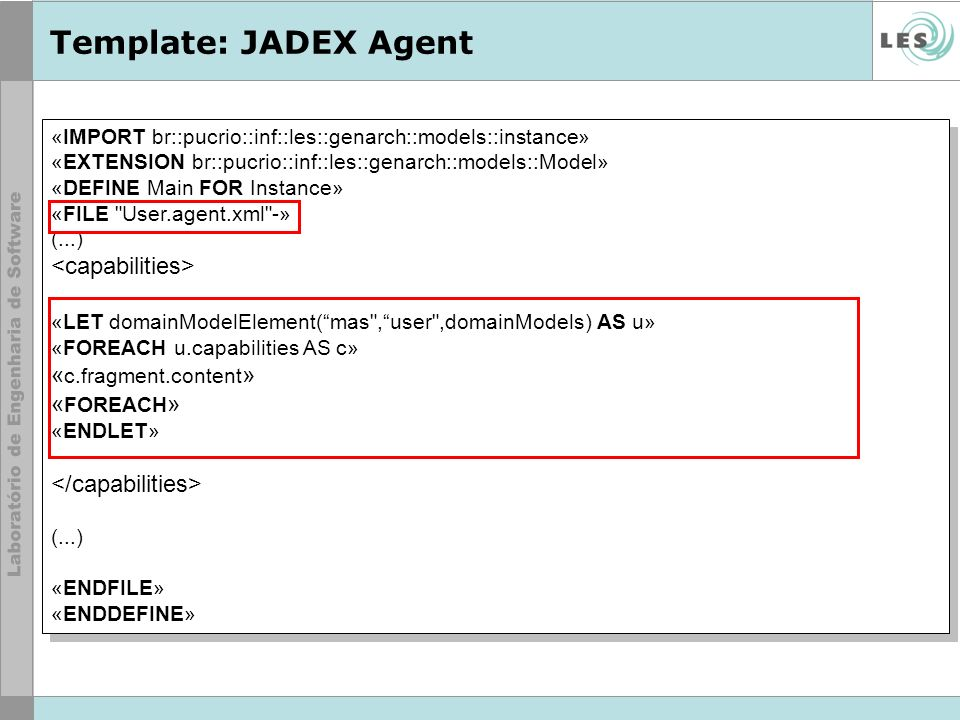 Template: JADEX Agent «IMPORT br::pucrio::inf::les::genarch::models::instance» «EXTENSION br::pucrio::inf::les::genarch::models::Model» «DEFINE Main FOR Instance» «FILE User.agent.xml -» (...) «LET domainModelElement(mas ,user ,domainModels) AS u» «FOREACH u.capabilities AS c» « c.fragment.content » « FOREACH » «ENDLET» (...) «ENDFILE» «ENDDEFINE» «IMPORT br::pucrio::inf::les::genarch::models::instance» «EXTENSION br::pucrio::inf::les::genarch::models::Model» «DEFINE Main FOR Instance» «FILE User.agent.xml -» (...) «LET domainModelElement(mas ,user ,domainModels) AS u» «FOREACH u.capabilities AS c» « c.fragment.content » « FOREACH » «ENDLET» (...) «ENDFILE» «ENDDEFINE»