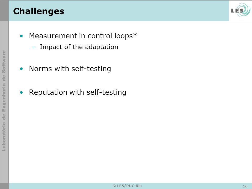 16 © LES/PUC-Rio Challenges Measurement in control loops* –Impact of the adaptation Norms with self-testing Reputation with self-testing