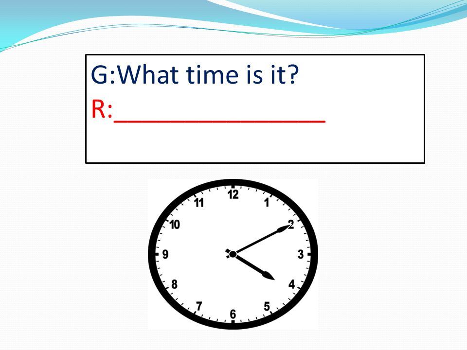 G:What time is it R:_______________