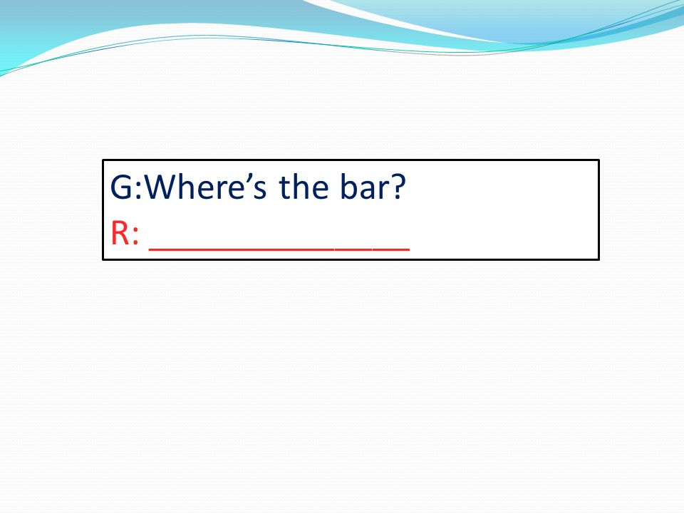 G:Wheres the bar R: ______________