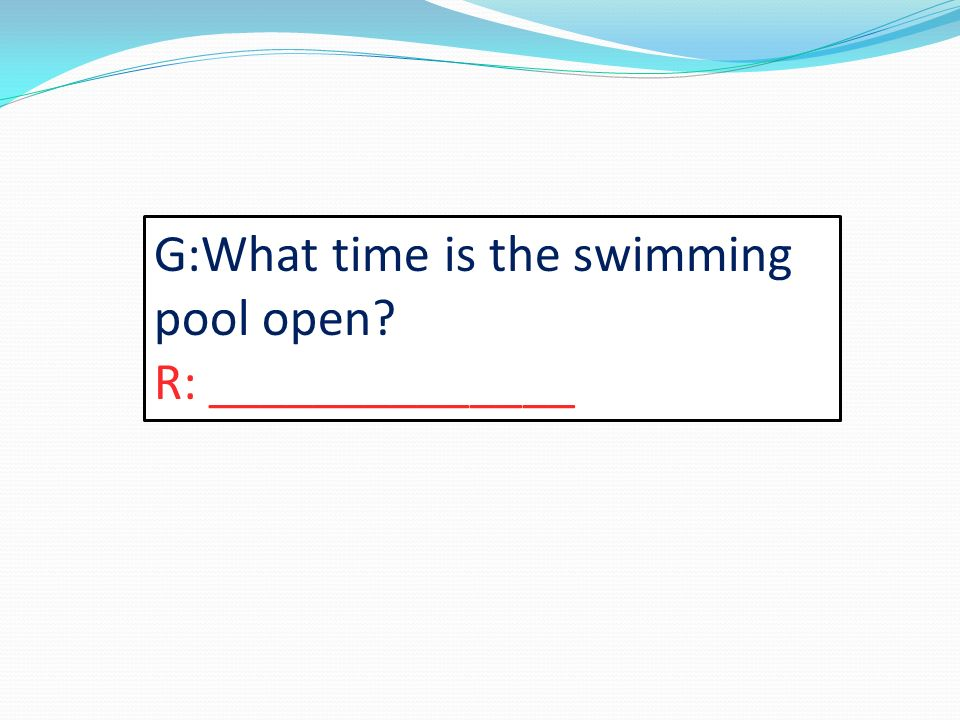 G:What time is the swimming pool open R: ______________