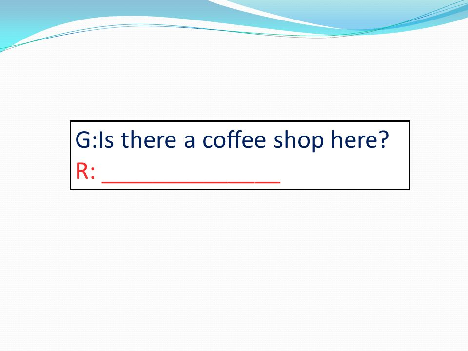 G:Is there a coffee shop here R: ______________