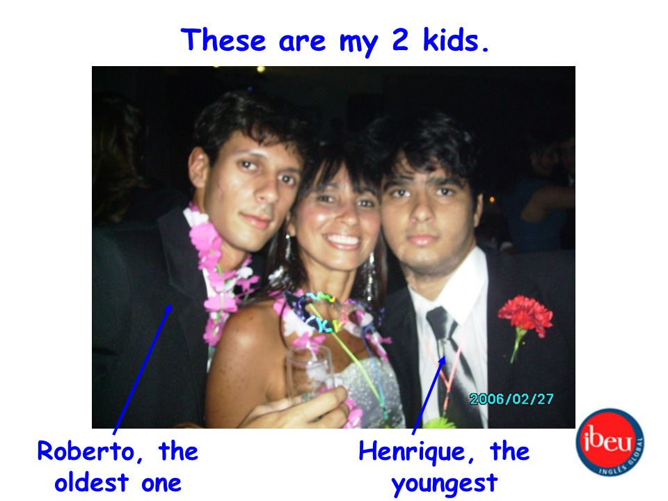 These are my 2 kids. Roberto, the oldest one Henrique, the youngest