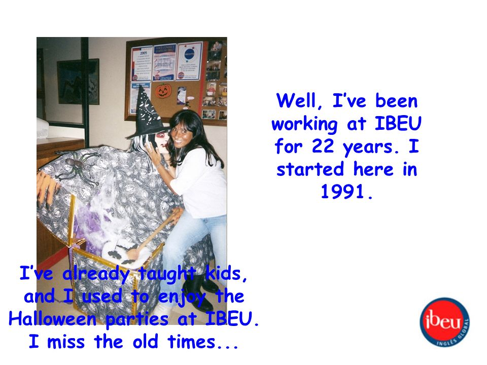Well, Ive been working at IBEU for 22 years. I started here in 1991.