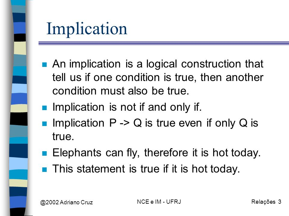 @2002 Adriano Cruz NCE e IM - UFRJRelações 3 Implication n An implication is a logical construction that tell us if one condition is true, then another condition must also be true.