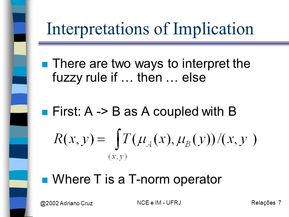 @2002 Adriano Cruz NCE e IM - UFRJRelações 7 Interpretations of Implication n There are two ways to interpret the fuzzy rule if … then … else n First: A -> B as A coupled with B n Where T is a T-norm operator