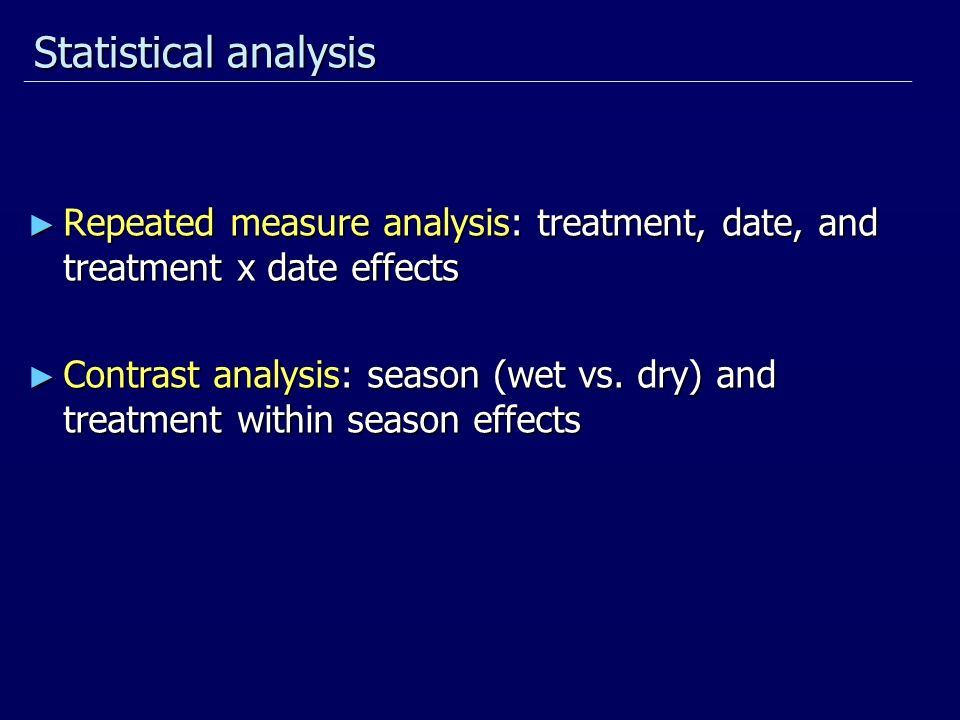 Statistical analysis Repeated measure analysis: treatment, date, and treatment x date effects Repeated measure analysis: treatment, date, and treatment x date effects Contrast analysis: season (wet vs.
