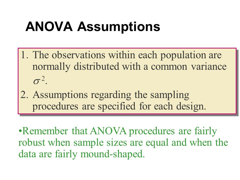 ANOVA Assumptions 1.The observations within each population are normally distributed with a common variance 2.