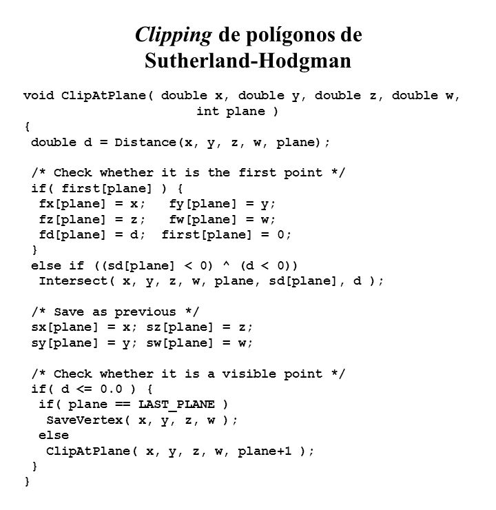 Clipping de polígonos de Sutherland-Hodgman void ClipAtPlane( double x, double y, double z, double w, int plane ) { double d = Distance(x, y, z, w, plane); /* Check whether it is the first point */ if( first[plane] ) { fx[plane] = x; fy[plane] = y; fz[plane] = z; fw[plane] = w; fd[plane] = d; first[plane] = 0; } else if ((sd[plane] < 0) ^ (d < 0)) Intersect( x, y, z, w, plane, sd[plane], d ); /* Save as previous */ sx[plane] = x; sz[plane] = z; sy[plane] = y; sw[plane] = w; /* Check whether it is a visible point */ if( d <= 0.0 ) { if( plane == LAST_PLANE ) SaveVertex( x, y, z, w ); else ClipAtPlane( x, y, z, w, plane+1 ); }