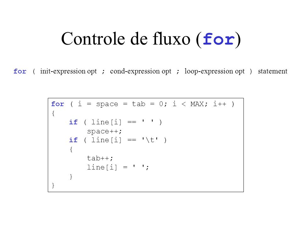 Controle de fluxo ( for ) for ( init-expression opt ; cond-expression opt ; loop-expression opt ) statement for ( i = space = tab = 0; i < MAX; i++ ) { if ( line[i] == ) space++; if ( line[i] == \t ) { tab++; line[i] = ; }