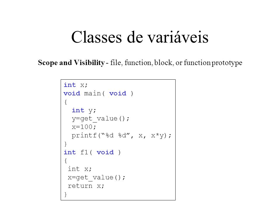Classes de variáveis Scope and Visibility - file, function, block, or function prototype int x; void main( void ) { int y; y=get_value(); x=100; printf(%d %d, x, x*y); } int f1( void ) { int x; x=get_value(); return x; }