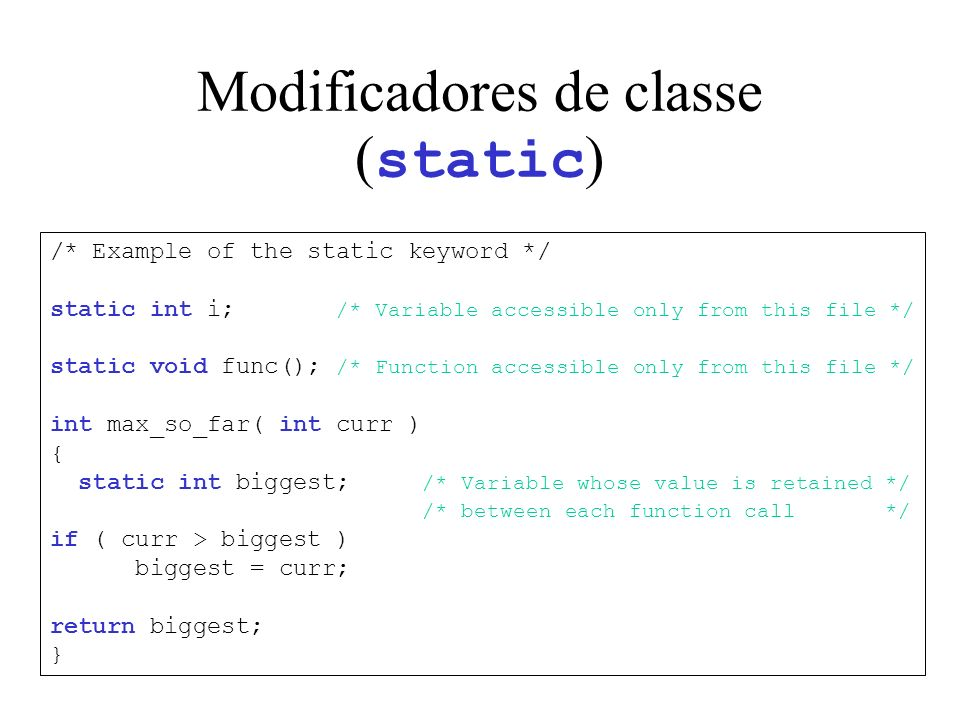 Modificadores de classe ( static ) /* Example of the static keyword */ static int i; /* Variable accessible only from this file */ static void func(); /* Function accessible only from this file */ int max_so_far( int curr ) { static int biggest; /* Variable whose value is retained */ /* between each function call */ if ( curr > biggest ) biggest = curr; return biggest; }