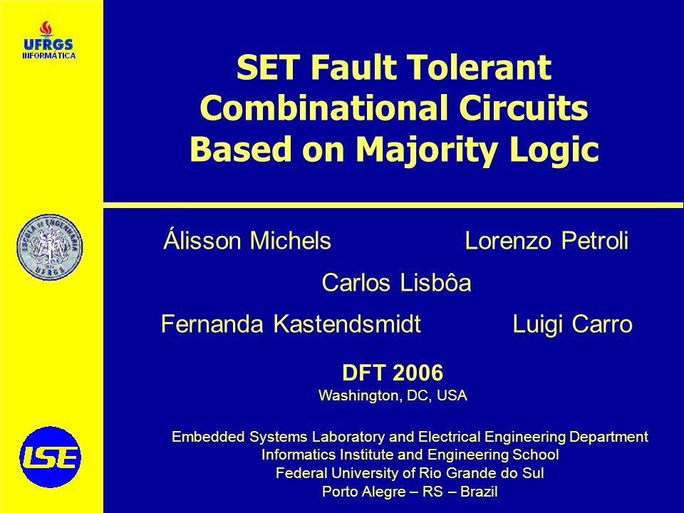 Embedded Systems Laboratory and Electrical Engineering Department Informatics Institute and Engineering School Federal University of Rio Grande do Sul Porto Alegre – RS – Brazil DFT 2006 Washington, DC, USA SET Fault Tolerant Combinational Circuits Based on Majority Logic Álisson Michels Lorenzo Petroli Carlos Lisbôa Fernanda Kastendsmidt Luigi Carro