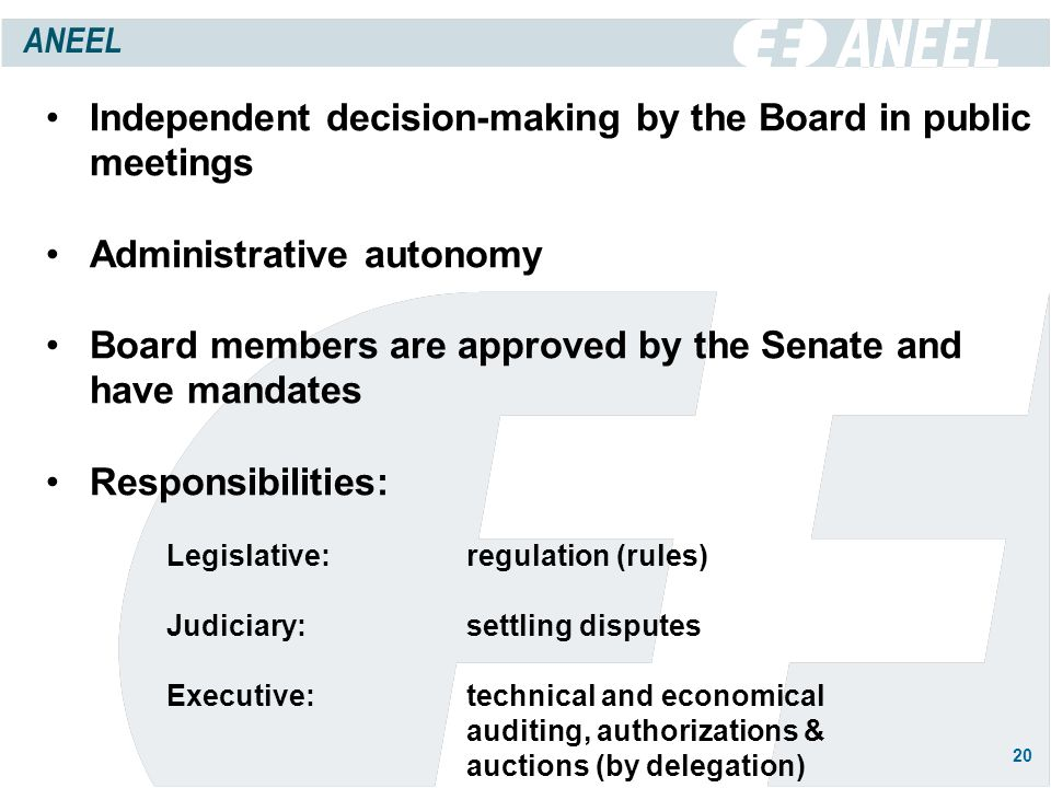 20 Independent decision-making by the Board in public meetings Administrative autonomy Board members are approved by the Senate and have mandates Responsibilities: Legislative: regulation (rules) Judiciary:settling disputes Executive:technical and economical auditing, authorizations & auctions (by delegation) ANEEL