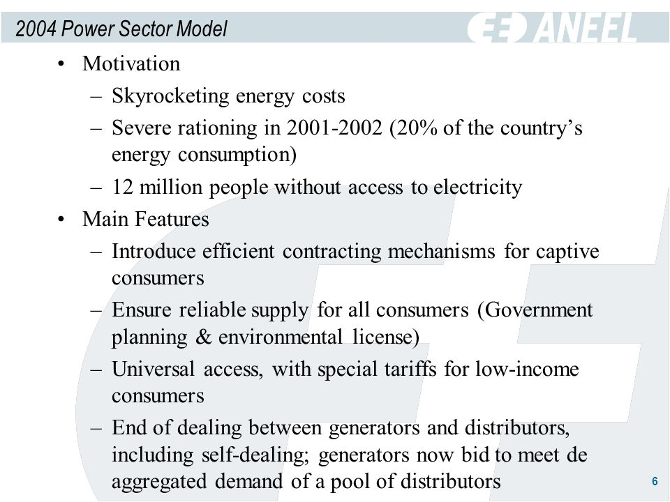 6 2004 Power Sector Model Motivation –Skyrocketing energy costs –Severe rationing in 2001-2002 (20% of the countrys energy consumption) –12 million people without access to electricity Main Features –Introduce efficient contracting mechanisms for captive consumers –Ensure reliable supply for all consumers (Government planning & environmental license) –Universal access, with special tariffs for low-income consumers –End of dealing between generators and distributors, including self-dealing; generators now bid to meet de aggregated demand of a pool of distributors